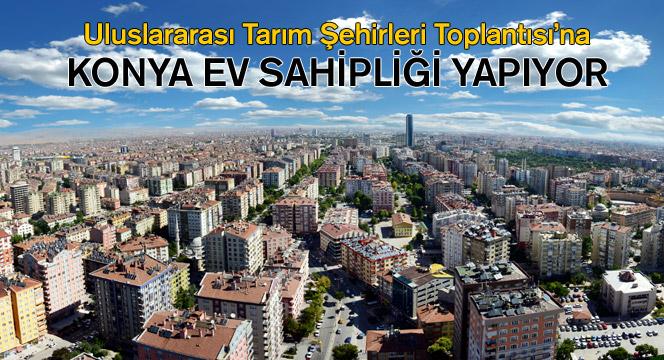 Konya, Uluslararası Tarım Şehirleri Toplantısı'na Ev Sahipliği Yapıyor